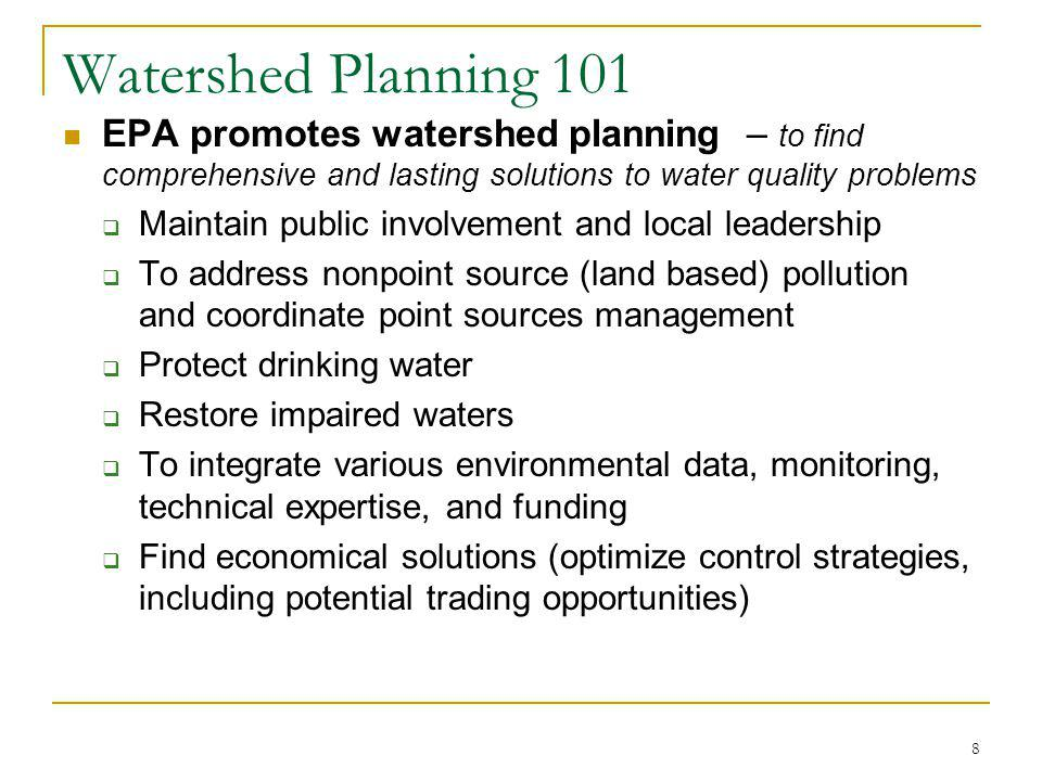 8 Watershed Planning 101 EPA promotes watershed planning – to find comprehensive and lasting solutions to water quality problems Maintain public involvement and local leadership To address nonpoint source (land based) pollution and coordinate point sources management Protect drinking water Restore impaired waters To integrate various environmental data, monitoring, technical expertise, and funding Find economical solutions (optimize control strategies, including potential trading opportunities)