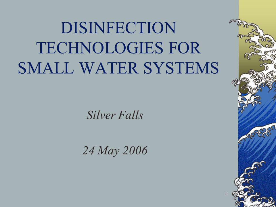1 DISINFECTION TECHNOLOGIES FOR SMALL WATER SYSTEMS Silver Falls 24 May 2006