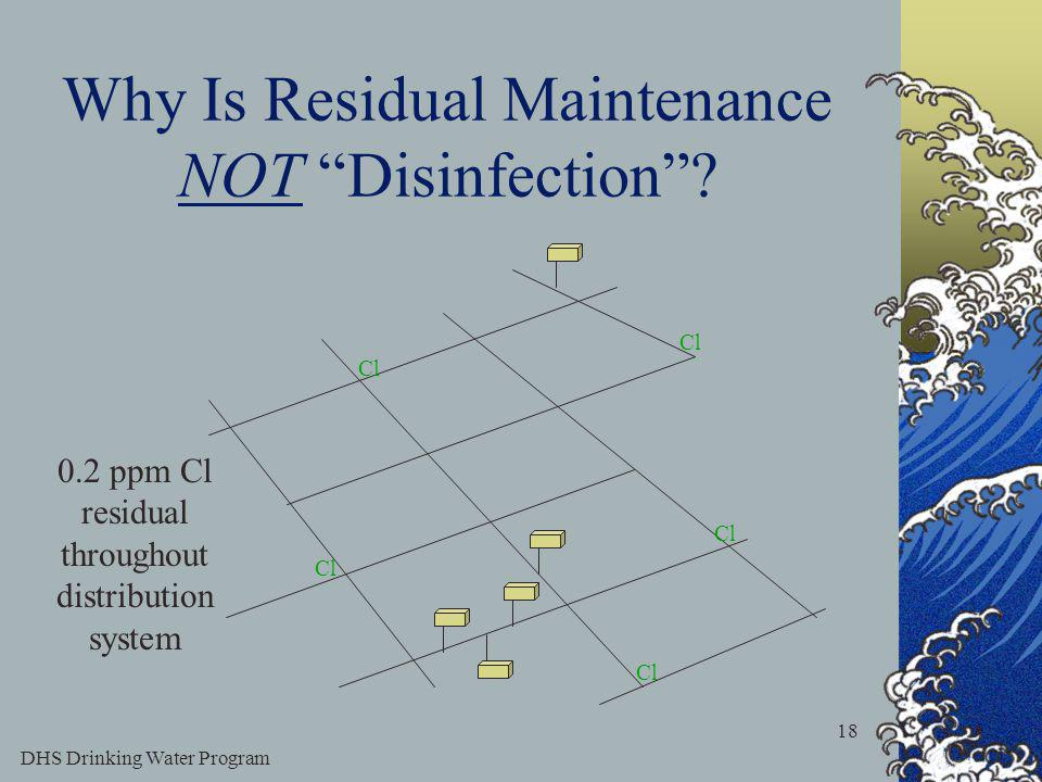 DHS Drinking Water Program 18 Why Is Residual Maintenance NOT Disinfection.