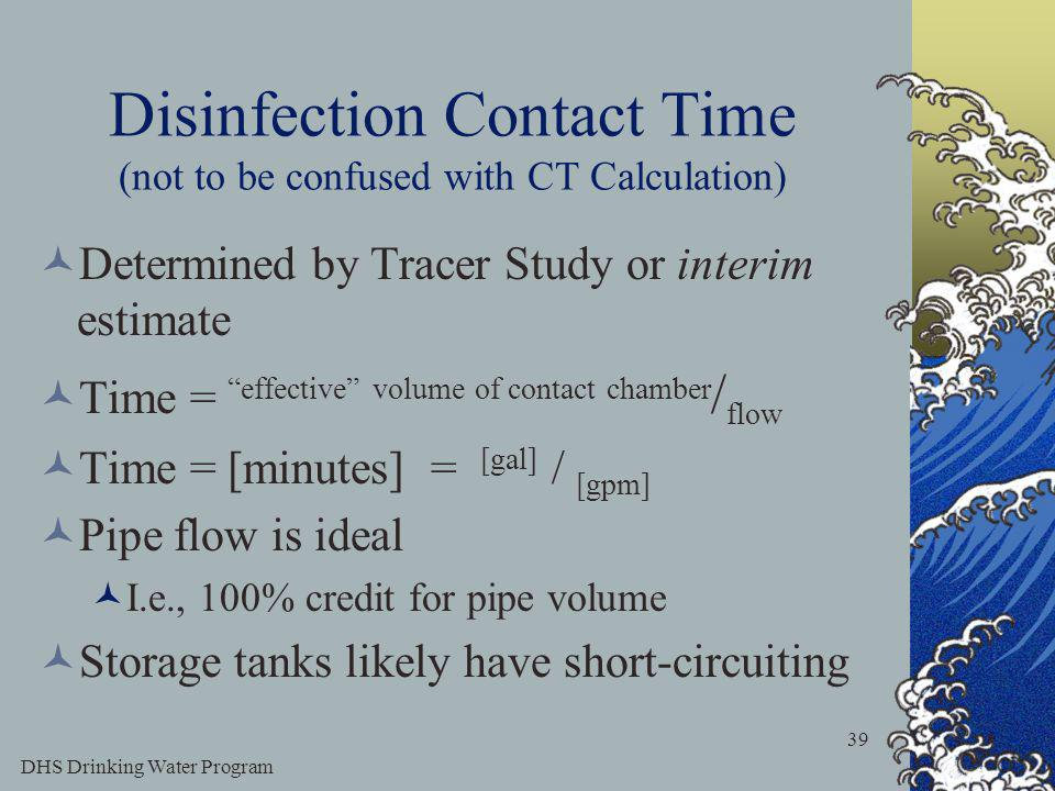 DHS Drinking Water Program 39 Disinfection Contact Time (not to be confused with CT Calculation) Determined by Tracer Study or interim estimate Time = effective volume of contact chamber / flow Time = [minutes] = [gal] / [gpm] Pipe flow is ideal I.e., 100% credit for pipe volume Storage tanks likely have short-circuiting