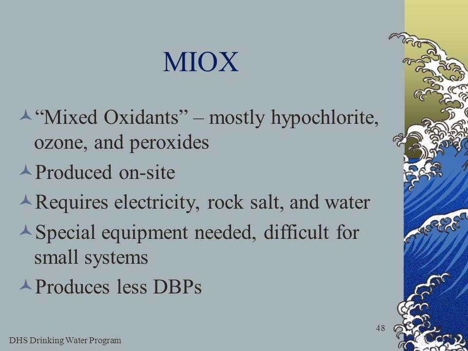 DHS Drinking Water Program 48 MIOX Mixed Oxidants – mostly hypochlorite, ozone, and peroxides Produced on-site Requires electricity, rock salt, and water Special equipment needed, difficult for small systems Produces less DBPs