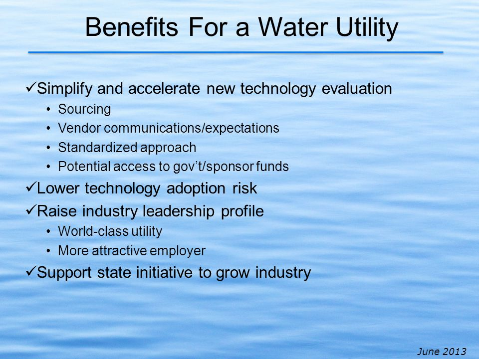 June 2013 Benefits For a Water Utility Simplify and accelerate new technology evaluation Sourcing Vendor communications/expectations Standardized approach Potential access to govt/sponsor funds Lower technology adoption risk Raise industry leadership profile World-class utility More attractive employer Support state initiative to grow industry