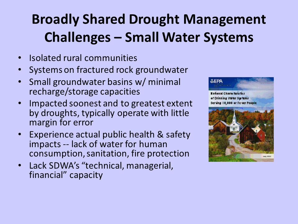 Broadly Shared Drought Management Challenges – Small Water Systems Isolated rural communities Systems on fractured rock groundwater Small groundwater basins w/ minimal recharge/storage capacities Impacted soonest and to greatest extent by droughts, typically operate with little margin for error Experience actual public health & safety impacts -- lack of water for human consumption, sanitation, fire protection Lack SDWAs technical, managerial, financial capacity