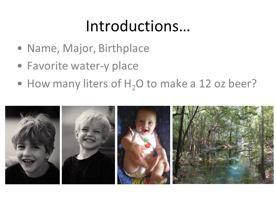 Introductions… Name, Major, Birthplace Favorite water-y place How many liters of H 2 O to make a 12 oz beer