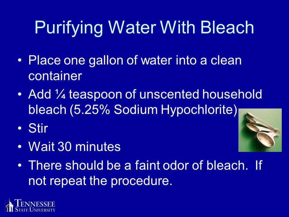 Purifying Water With Bleach Place one gallon of water into a clean container Add ¼ teaspoon of unscented household bleach (5.25% Sodium Hypochlorite) Stir Wait 30 minutes There should be a faint odor of bleach.