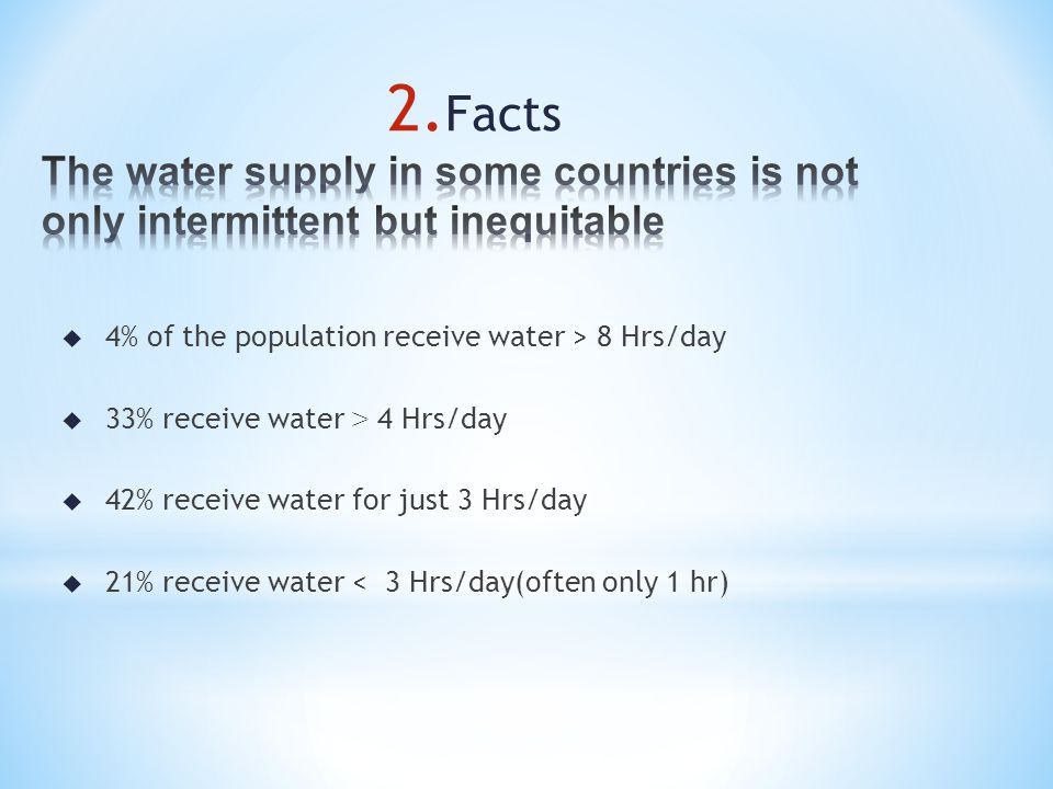 u 4% of the population receive water > 8 Hrs/day 33% receive water > 4 Hrs/day u 42% receive water for just 3 Hrs/day u 21% receive water < 3 Hrs/day(often only 1 hr) 2.