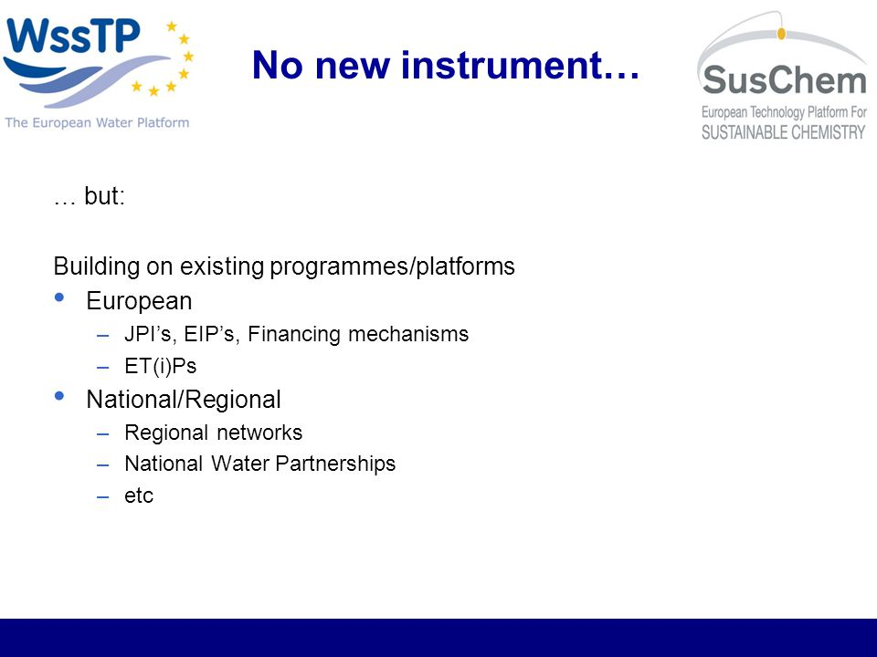 No new instrument… … but: Building on existing programmes/platforms European –JPIs, EIPs, Financing mechanisms –ET(i)Ps National/Regional –Regional networks –National Water Partnerships –etc