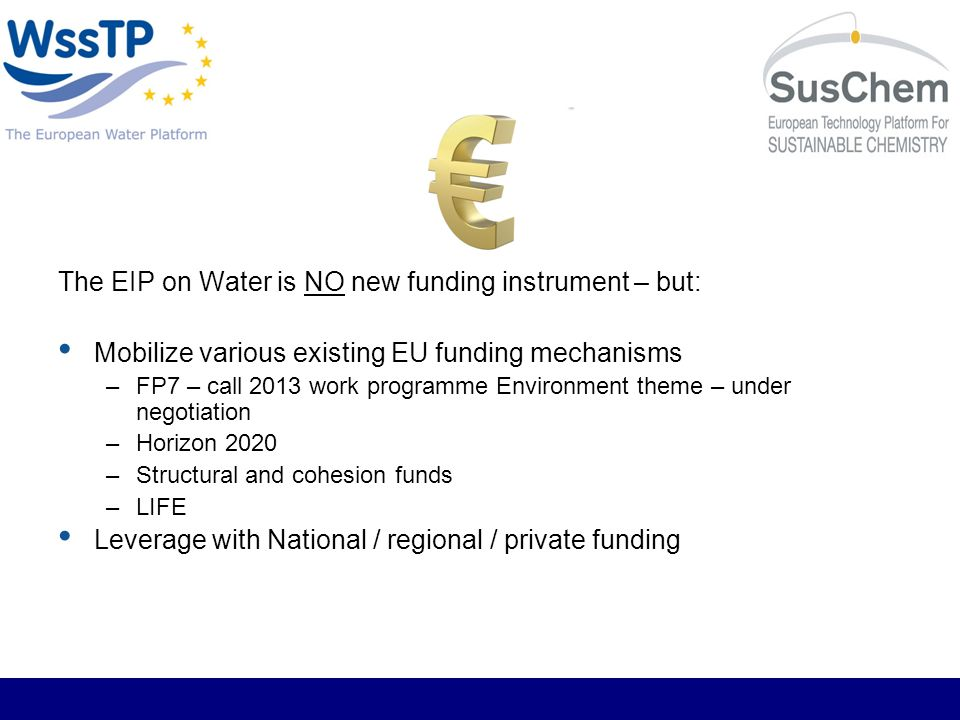 The EIP on Water is NO new funding instrument – but: Mobilize various existing EU funding mechanisms –FP7 – call 2013 work programme Environment theme – under negotiation –Horizon 2020 –Structural and cohesion funds –LIFE Leverage with National / regional / private funding