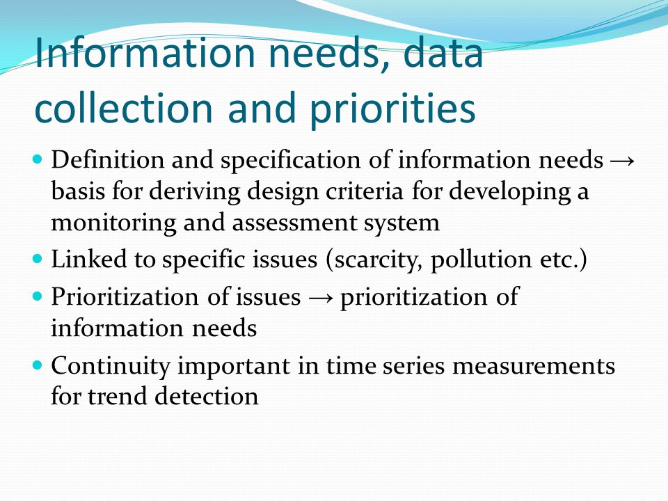Information needs, data collection and priorities Definition and specification of information needs basis for deriving design criteria for developing a monitoring and assessment system Linked to specific issues (scarcity, pollution etc.) Prioritization of issues prioritization of information needs Continuity important in time series measurements for trend detection