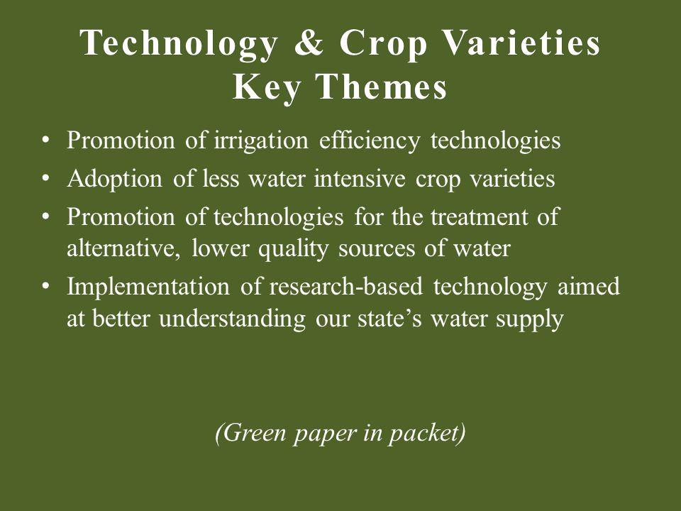 Technology & Crop Varieties Key Themes Promotion of irrigation efficiency technologies Adoption of less water intensive crop varieties Promotion of technologies for the treatment of alternative, lower quality sources of water Implementation of research-based technology aimed at better understanding our states water supply (Green paper in packet)