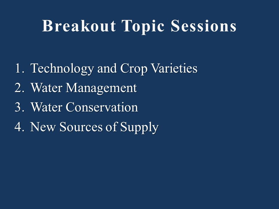 1.Technology and Crop Varieties 2.Water Management 3.Water Conservation 4.New Sources of Supply Breakout Topic SessionsBreakout Topic Sessions