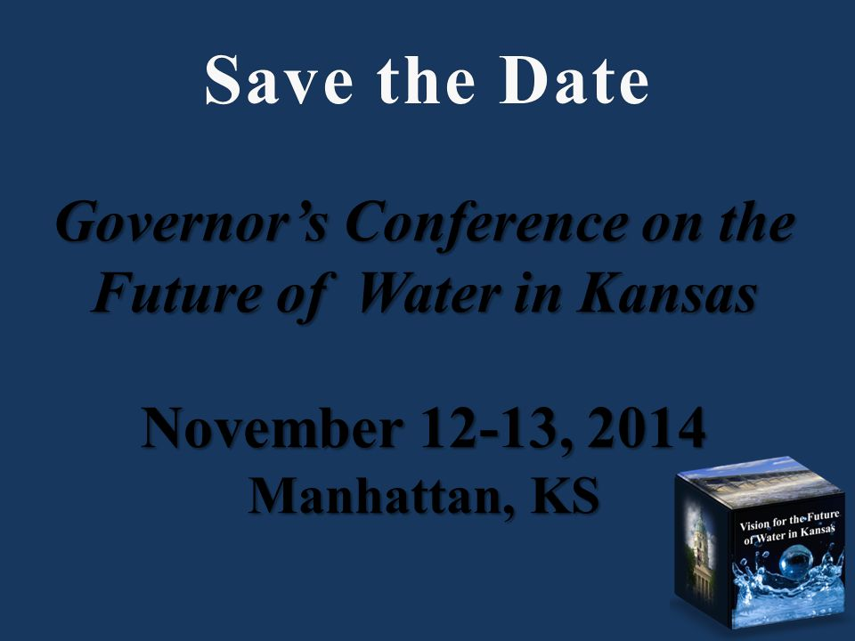 Governors Conference on the Future of Water in Kansas November 12-13, 2014 Manhattan, KS Save the DateSave the Date
