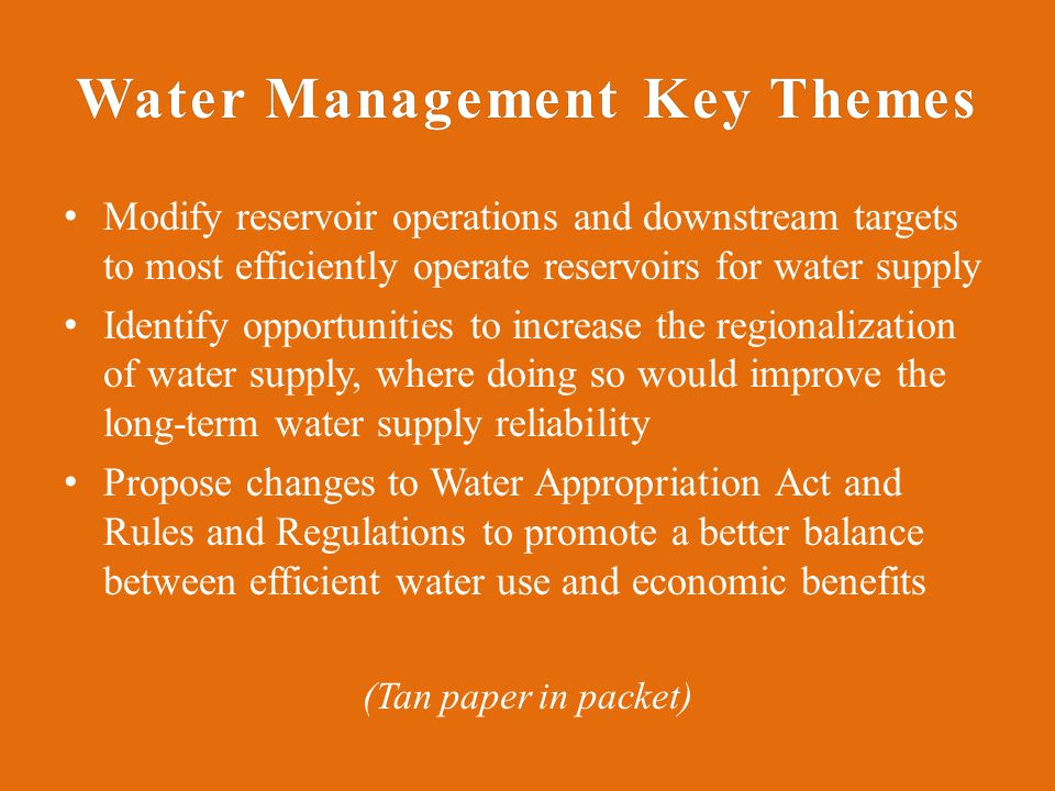 Water Management Key ThemesWater Management Key Themes Modify reservoir operations and downstream targets to most efficiently operate reservoirs for water supply Identify opportunities to increase the regionalization of water supply, where doing so would improve the long-term water supply reliability Propose changes to Water Appropriation Act and Rules and Regulations to promote a better balance between efficient water use and economic benefits (Tan paper in packet)
