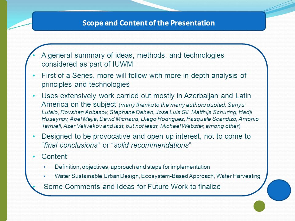 Scope and Content of the Presentation A general summary of ideas, methods, and technologies considered as part of IUWM First of a Series, more will follow with more in depth analysis of principles and technologies Uses extensively work carried out mostly in Azerbaijan and Latin America on the subject (many thanks to the many authors quoted: Sanyu Lutalo, Rovshan Abbasov, Stephane Dahan, Jose Luis Gil, Matthijs Schuring, Hadji Huseynov, Abel Mejia, David Michaud, Diego Rodriguez, Pasquale Scandizo, Antonio Tarruell, Azer Velivekov and last, but not least, Michael Webster, among other) Designed to be provocative and open up interest, not to come tofinal conclusions or solid recommendations Content Definition, objectives, approach and steps for implementation Water Sustainable Urban Design, Ecosystem-Based Approach, Water Harvesting Some Comments and Ideas for Future Work to finalize