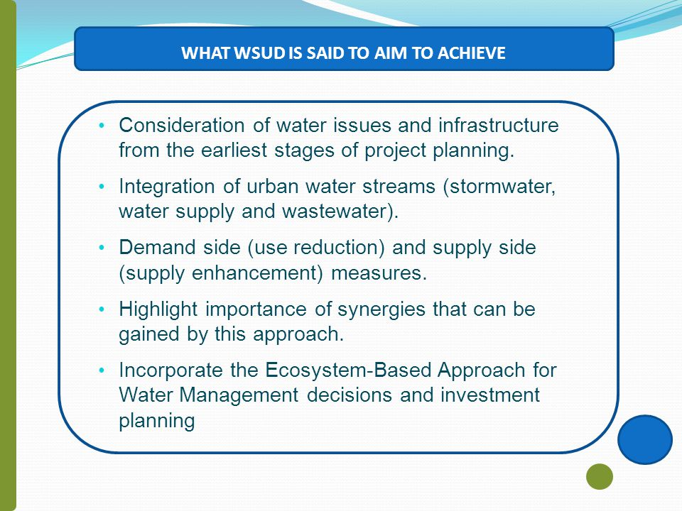 WHAT WSUD IS SAID TO AIM TO ACHIEVE Consideration of water issues and infrastructure from the earliest stages of project planning.