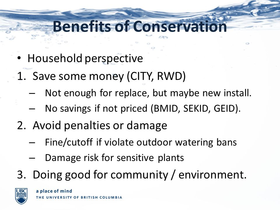 Benefits of Conservation Household perspective 1.Save some money (CITY, RWD) – Not enough for replace, but maybe new install.