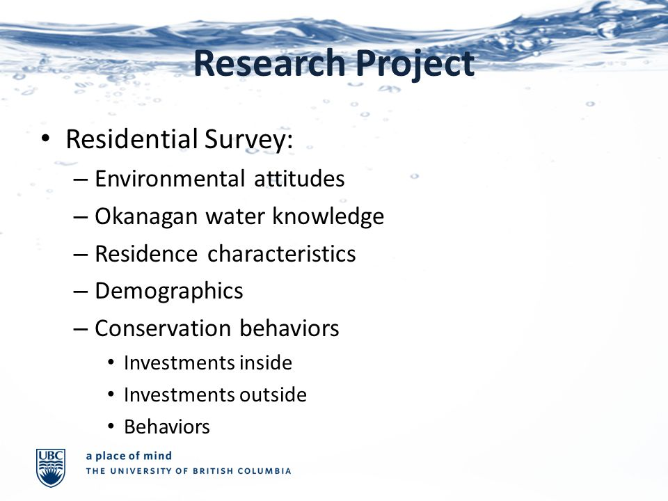 Research Project Residential Survey: – Environmental attitudes – Okanagan water knowledge – Residence characteristics – Demographics – Conservation behaviors Investments inside Investments outside Behaviors
