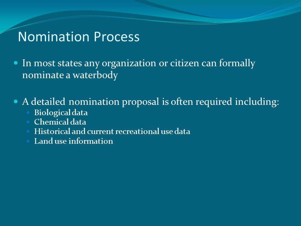 Nomination Process In most states any organization or citizen can formally nominate a waterbody A detailed nomination proposal is often required including: Biological data Chemical data Historical and current recreational use data Land use information