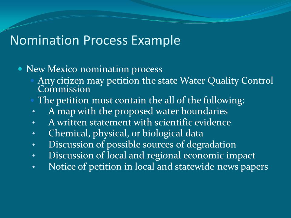Nomination Process Example New Mexico nomination process Any citizen may petition the state Water Quality Control Commission The petition must contain the all of the following: A map with the proposed water boundaries A written statement with scientific evidence Chemical, physical, or biological data Discussion of possible sources of degradation Discussion of local and regional economic impact Notice of petition in local and statewide news papers