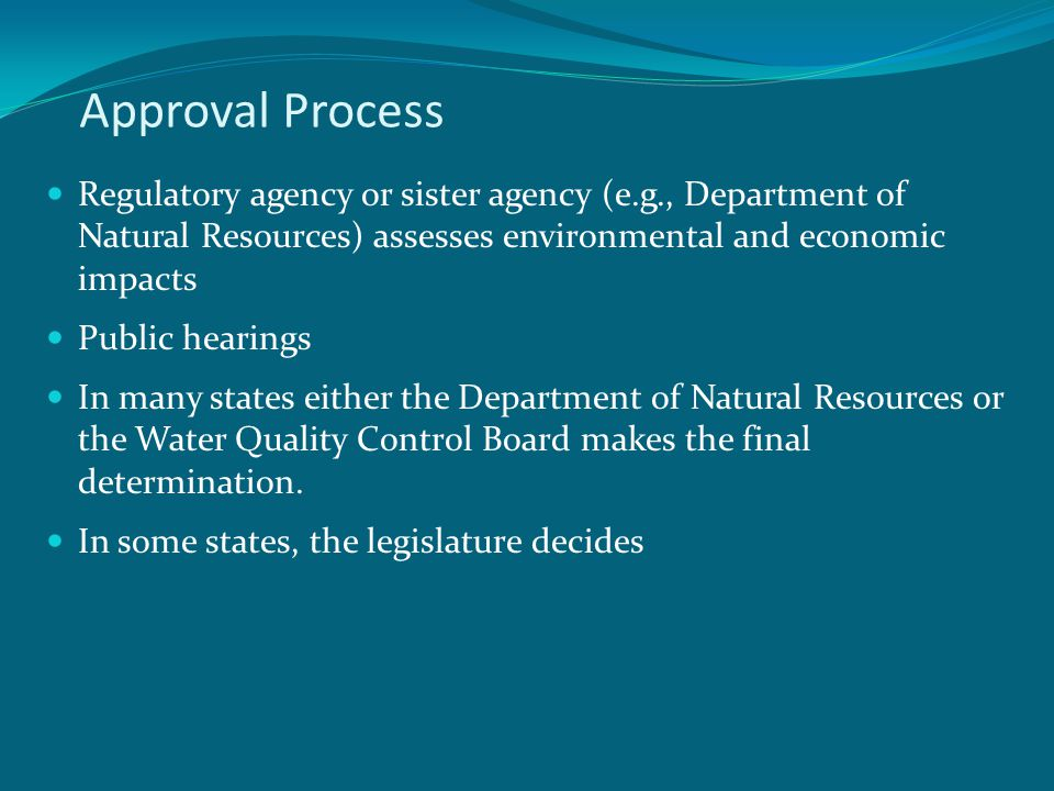 Approval Process Regulatory agency or sister agency (e.g., Department of Natural Resources) assesses environmental and economic impacts Public hearings In many states either the Department of Natural Resources or the Water Quality Control Board makes the final determination.