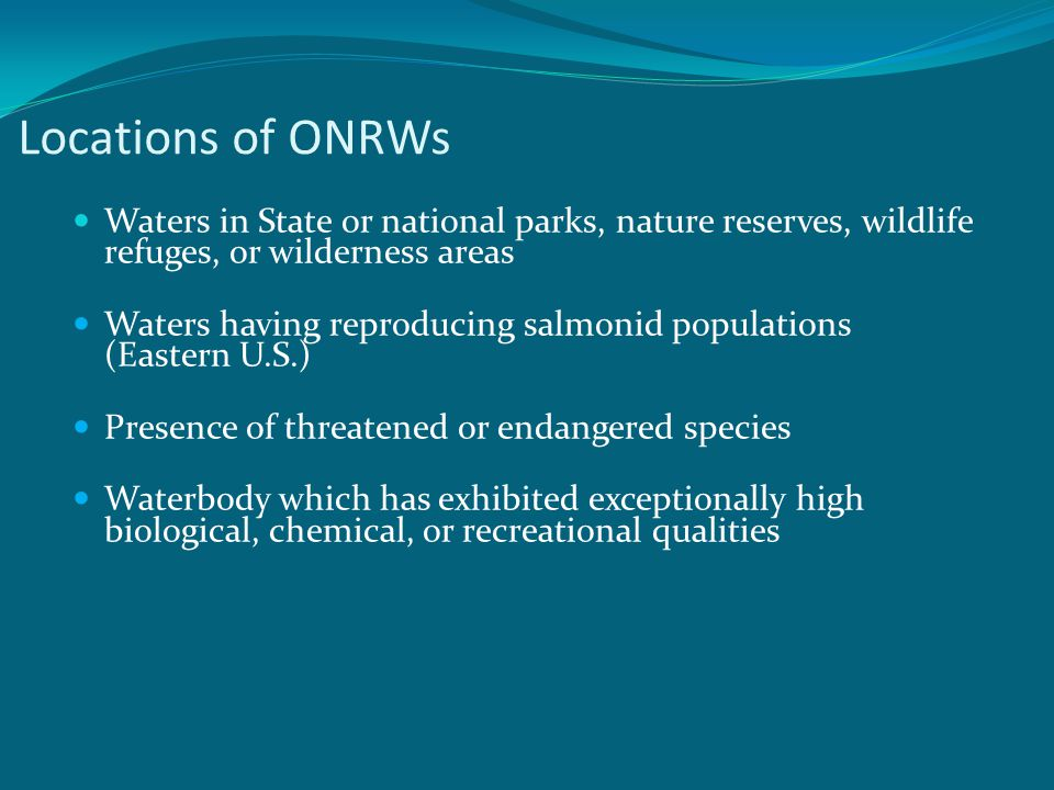 Locations of ONRWs Waters in State or national parks, nature reserves, wildlife refuges, or wilderness areas Waters having reproducing salmonid populations (Eastern U.S.) Presence of threatened or endangered species Waterbody which has exhibited exceptionally high biological, chemical, or recreational qualities