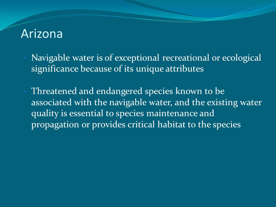 Arizona Navigable water is of exceptional recreational or ecological significance because of its unique attributes Threatened and endangered species known to be associated with the navigable water, and the existing water quality is essential to species maintenance and propagation or provides critical habitat to the species