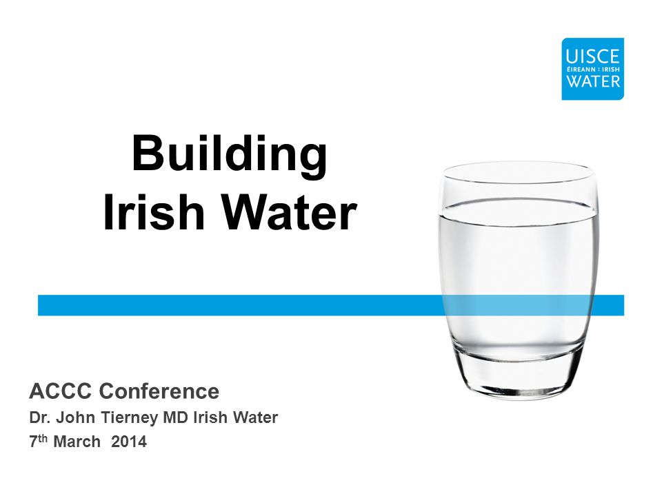 ACCC Conference Dr. John Tierney MD Irish Water 7 th March 2014 Building Irish Water