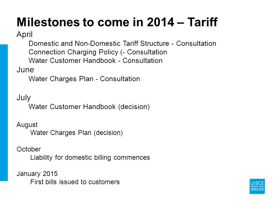 Milestones to come in 2014 – Tariff April Domestic and Non-Domestic Tariff Structure - Consultation Connection Charging Policy (- Consultation Water Customer Handbook - Consultation June Water Charges Plan - Consultation July Water Customer Handbook (decision) August Water Charges Plan (decision) October Liability for domestic billing commences January 2015 First bills issued to customers