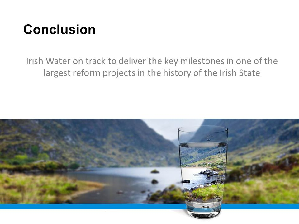 Conclusion Irish Water 16 Irish Water on track to deliver the key milestones in one of the largest reform projects in the history of the Irish State