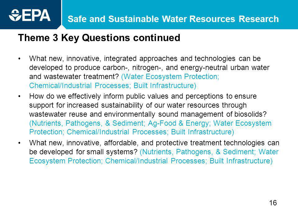 Safe and Sustainable Water Resources Research Theme 3 Key Questions continued What new, innovative, integrated approaches and technologies can be developed to produce carbon-, nitrogen-, and energy-neutral urban water and wastewater treatment.