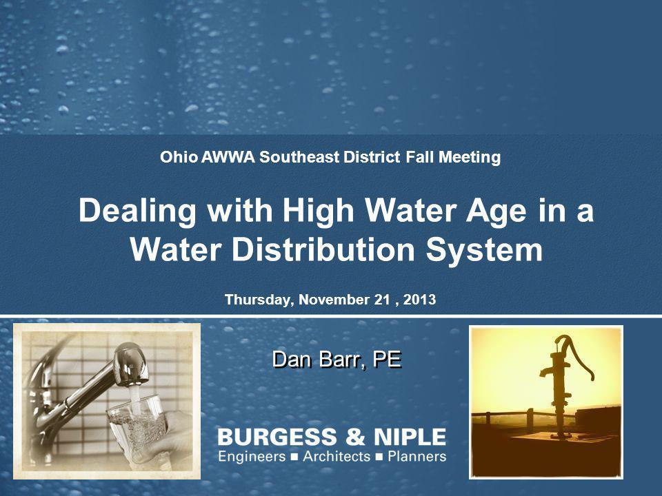 Dealing with High Water Age in a Water Distribution System Dan Barr, PE Ohio AWWA Southeast District Fall Meeting Thursday, November 21, 2013