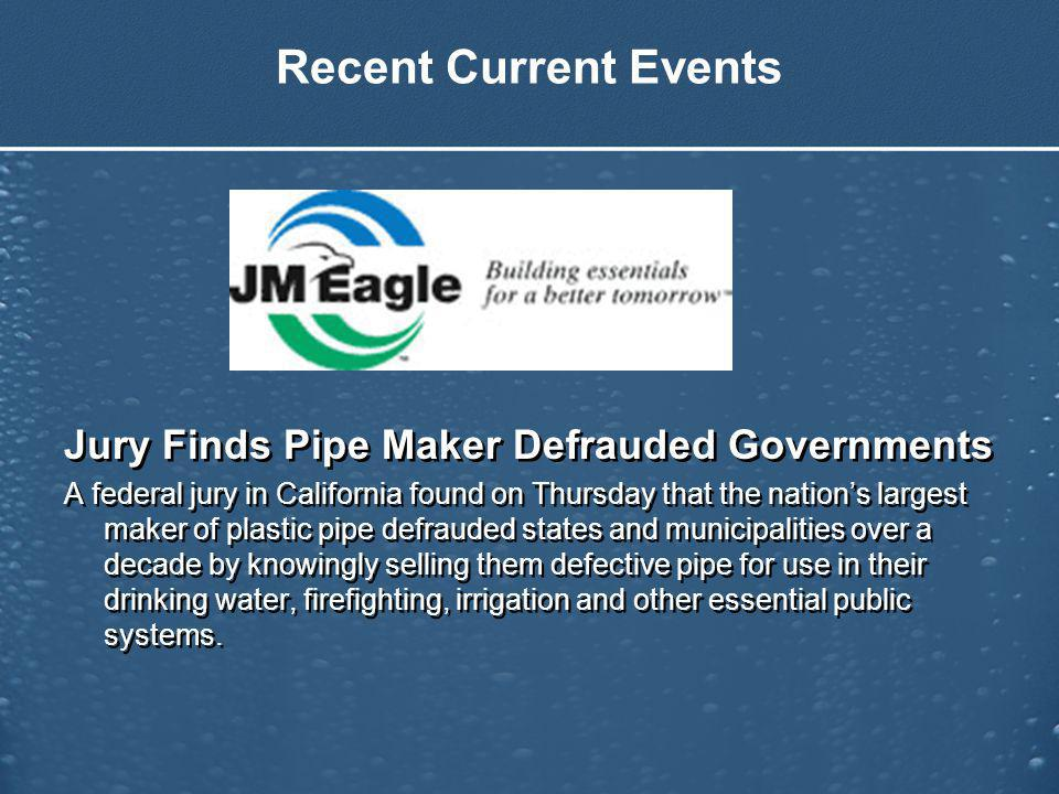 Recent Current Events Jury Finds Pipe Maker Defrauded Governments A federal jury in California found on Thursday that the nations largest maker of plastic pipe defrauded states and municipalities over a decade by knowingly selling them defective pipe for use in their drinking water, firefighting, irrigation and other essential public systems.