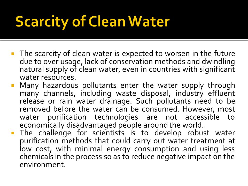 The scarcity of clean water is expected to worsen in the future due to over usage, lack of conservation methods and dwindling natural supply of clean water, even in countries with significant water resources.