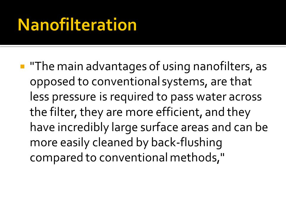 The main advantages of using nanofilters, as opposed to conventional systems, are that less pressure is required to pass water across the filter, they are more efficient, and they have incredibly large surface areas and can be more easily cleaned by back-flushing compared to conventional methods,