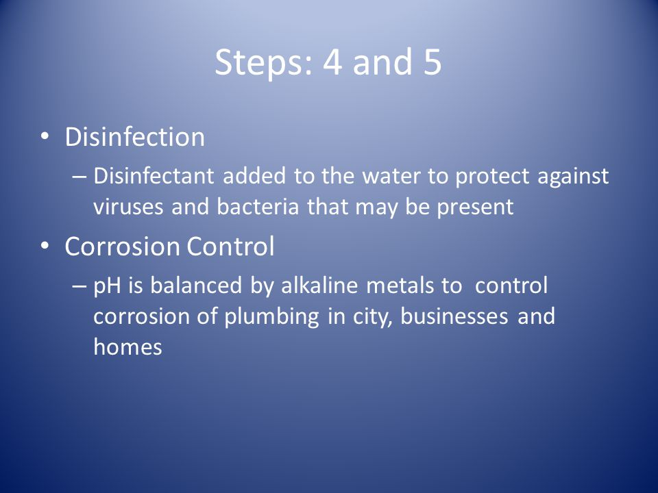 Steps: 4 and 5 Disinfection – Disinfectant added to the water to protect against viruses and bacteria that may be present Corrosion Control – pH is balanced by alkaline metals to control corrosion of plumbing in city, businesses and homes