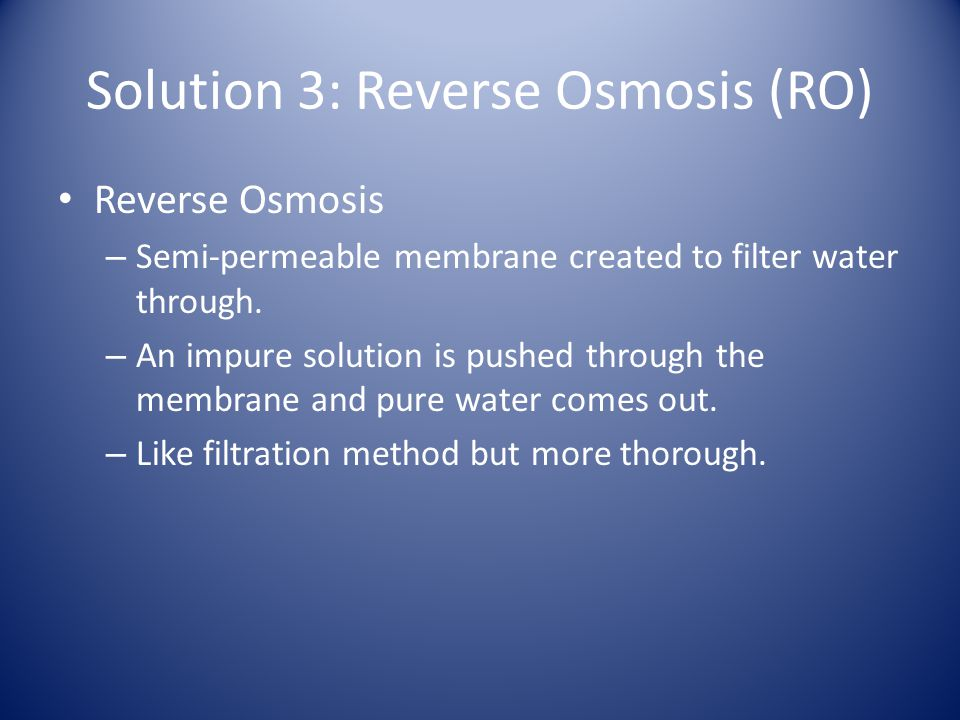 Solution 3: Reverse Osmosis (RO) Reverse Osmosis – Semi-permeable membrane created to filter water through.
