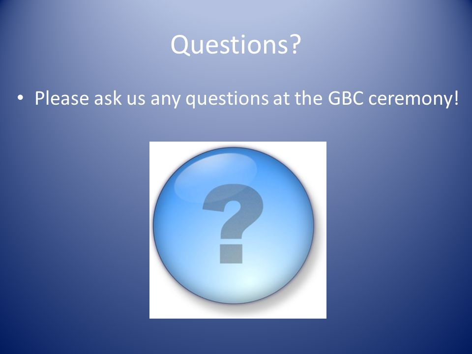 Questions Please ask us any questions at the GBC ceremony!