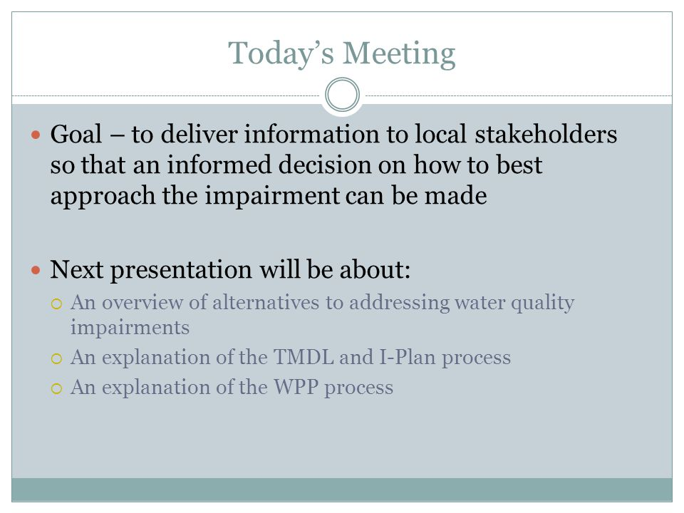 Todays Meeting Goal – to deliver information to local stakeholders so that an informed decision on how to best approach the impairment can be made Next presentation will be about: An overview of alternatives to addressing water quality impairments An explanation of the TMDL and I-Plan process An explanation of the WPP process