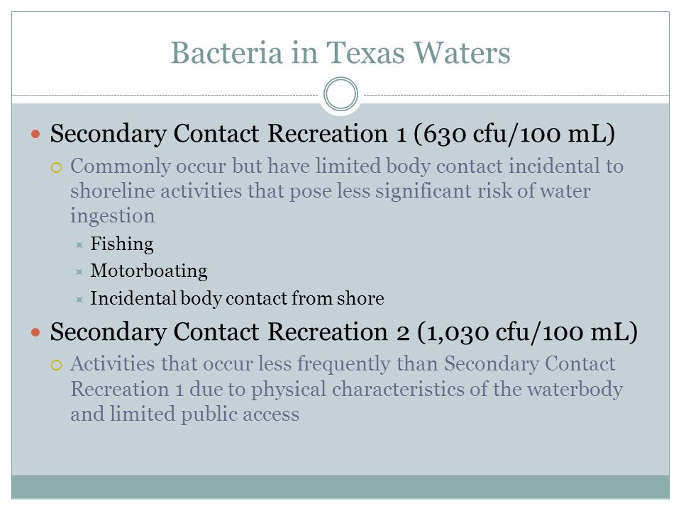 Bacteria in Texas Waters Secondary Contact Recreation 1 (630 cfu/100 mL) Commonly occur but have limited body contact incidental to shoreline activities that pose less significant risk of water ingestion Fishing Motorboating Incidental body contact from shore Secondary Contact Recreation 2 (1,030 cfu/100 mL) Activities that occur less frequently than Secondary Contact Recreation 1 due to physical characteristics of the waterbody and limited public access