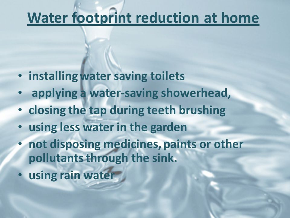 Water footprint reduction at home installing water saving toilets applying a water-saving showerhead, closing the tap during teeth brushing using less water in the garden not disposing medicines, paints or other pollutants through the sink.