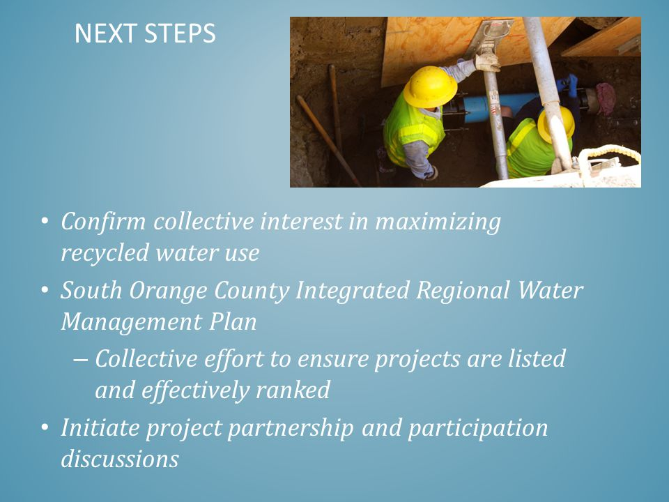 Confirm collective interest in maximizing recycled water use South Orange County Integrated Regional Water Management Plan – Collective effort to ensure projects are listed and effectively ranked Initiate project partnership and participation discussions NEXT STEPS