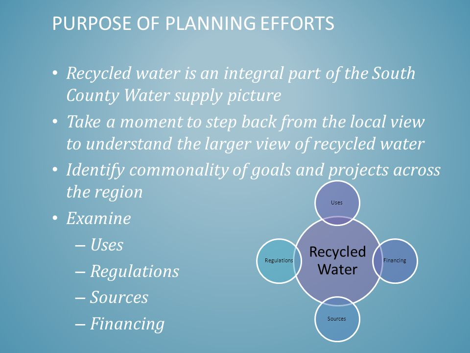 Recycled water is an integral part of the South County Water supply picture Take a moment to step back from the local view to understand the larger view of recycled water Identify commonality of goals and projects across the region Examine – Uses – Regulations – Sources – Financing PURPOSE OF PLANNING EFFORTS Recycled Water Uses Financing SourcesRegulations