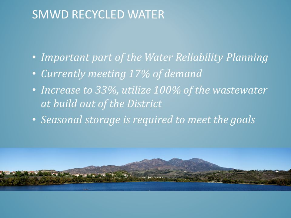Important part of the Water Reliability Planning Currently meeting 17% of demand Increase to 33%, utilize 100% of the wastewater at build out of the District Seasonal storage is required to meet the goals SMWD RECYCLED WATER