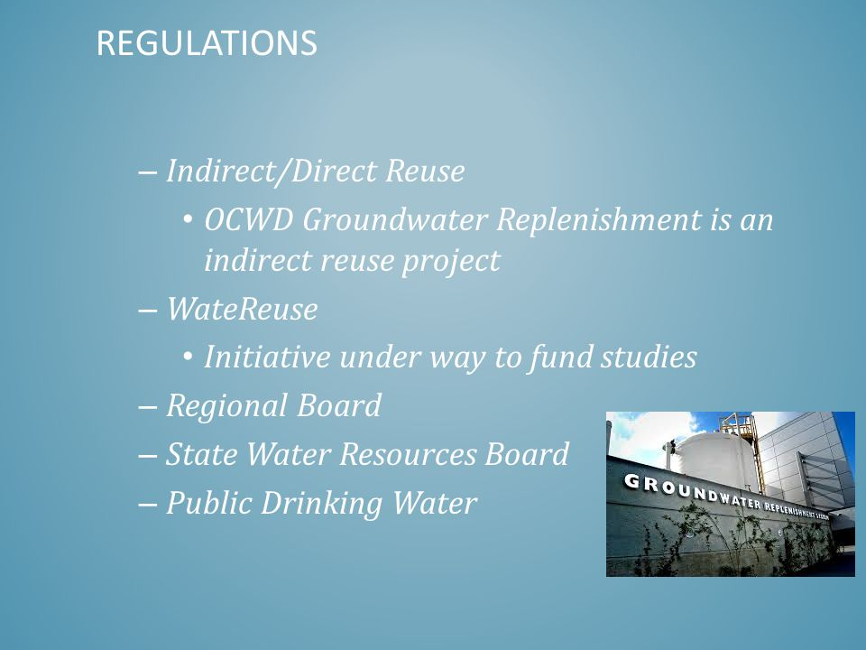 – Indirect/Direct Reuse OCWD Groundwater Replenishment is an indirect reuse project – WateReuse Initiative under way to fund studies – Regional Board – State Water Resources Board – Public Drinking Water REGULATIONS