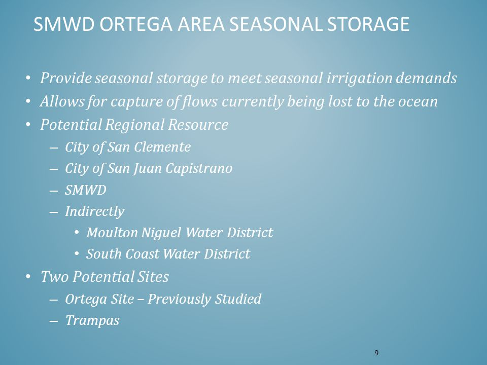 SMWD ORTEGA AREA SEASONAL STORAGE Provide seasonal storage to meet seasonal irrigation demands Allows for capture of flows currently being lost to the ocean Potential Regional Resource – City of San Clemente – City of San Juan Capistrano – SMWD – Indirectly Moulton Niguel Water District South Coast Water District Two Potential Sites – Ortega Site – Previously Studied – Trampas 9