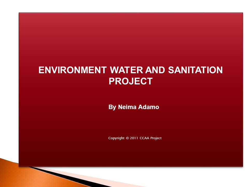 ENVIRONMENT WATER AND SANITATION PROJECT Copyright © 2011 CCAA Project By Neima Adamo