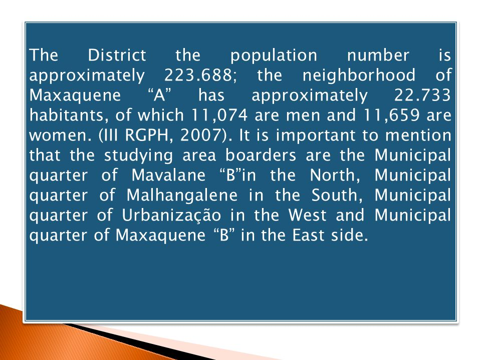 The District the population number is approximately 223.688; the neighborhood of Maxaquene A has approximately 22.733 habitants, of which 11,074 are men and 11,659 are women.