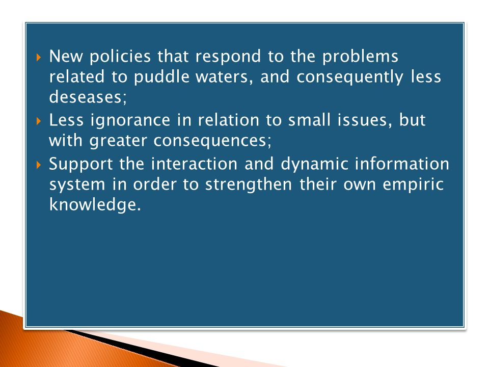 New policies that respond to the problems related to puddle waters, and consequently less deseases; Less ignorance in relation to small issues, but with greater consequences; Support the interaction and dynamic information system in order to strengthen their own empiric knowledge.