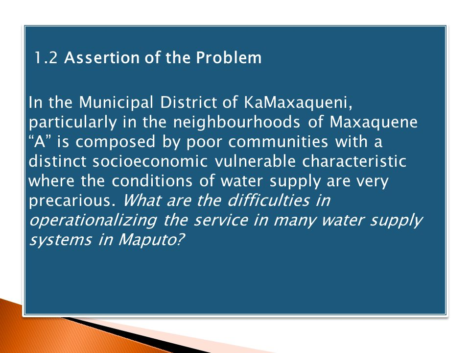 1.2 Assertion of the Problem In the Municipal District of KaMaxaqueni, particularly in the neighbourhoods of Maxaquene A is composed by poor communities with a distinct socioeconomic vulnerable characteristic where the conditions of water supply are very precarious.