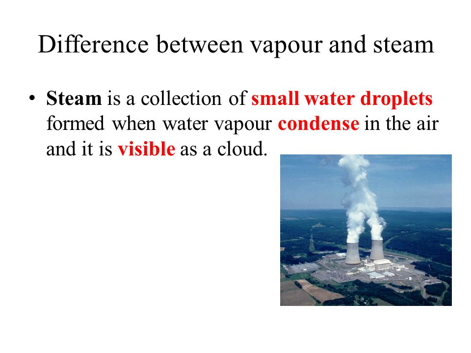 Difference between vapour and steam Steam is a collection of small water droplets formed when water vapour condense in the air and it is visible as a cloud.